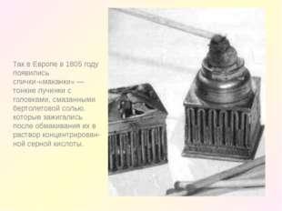 Так в Европе в 1805 году появились спички-«маканки» — тонкие лучинки с голов