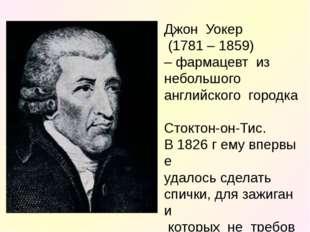 ДжонУокер (1781 – 1859) –фармацевтиз небольшого английскогогородка