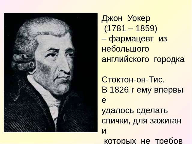 ДжонУокер (1781 – 1859) –фармацевтиз небольшого английскогогородка...