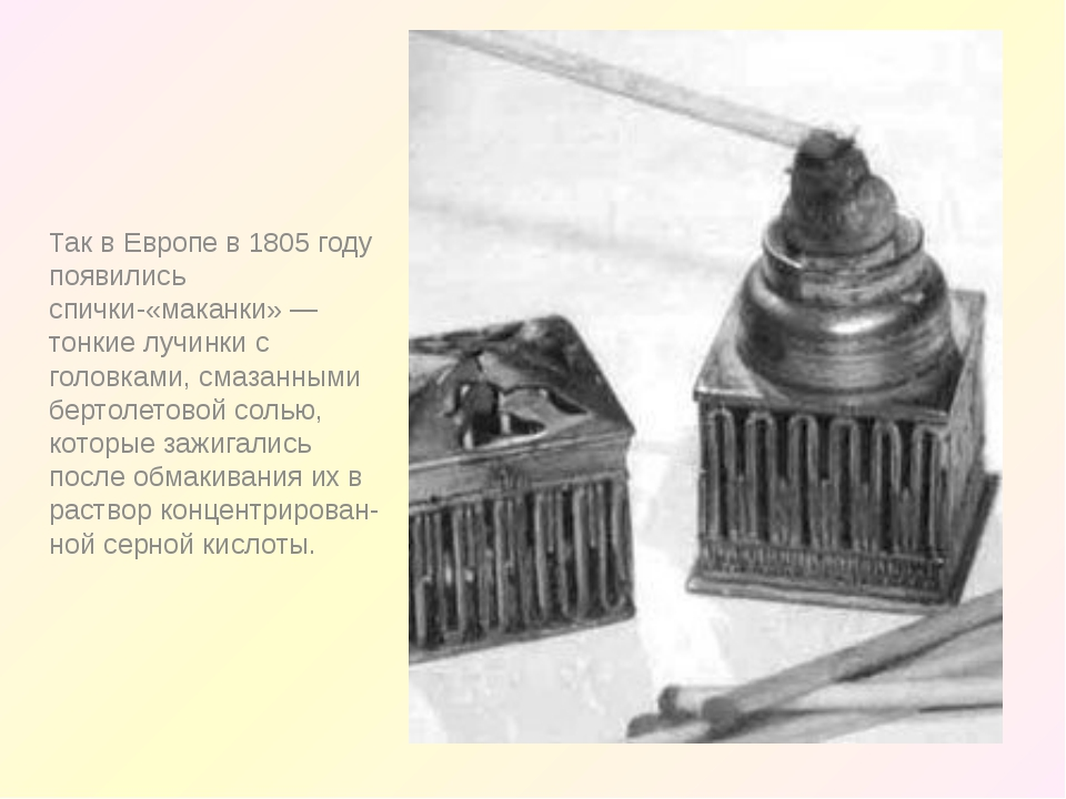 Так в Европе в 1805 году появились спички-«маканки» — тонкие лучинки с голов...