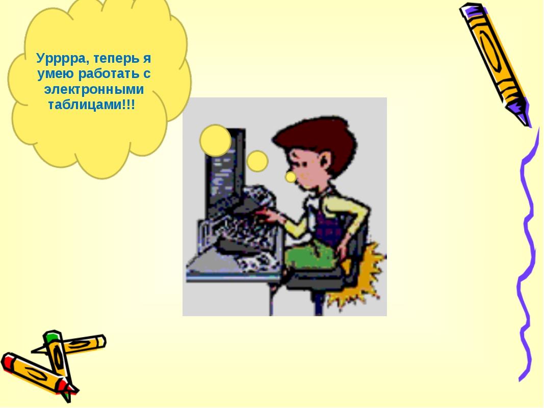 Урррра, теперь я умею работать с электронными таблицами!!!