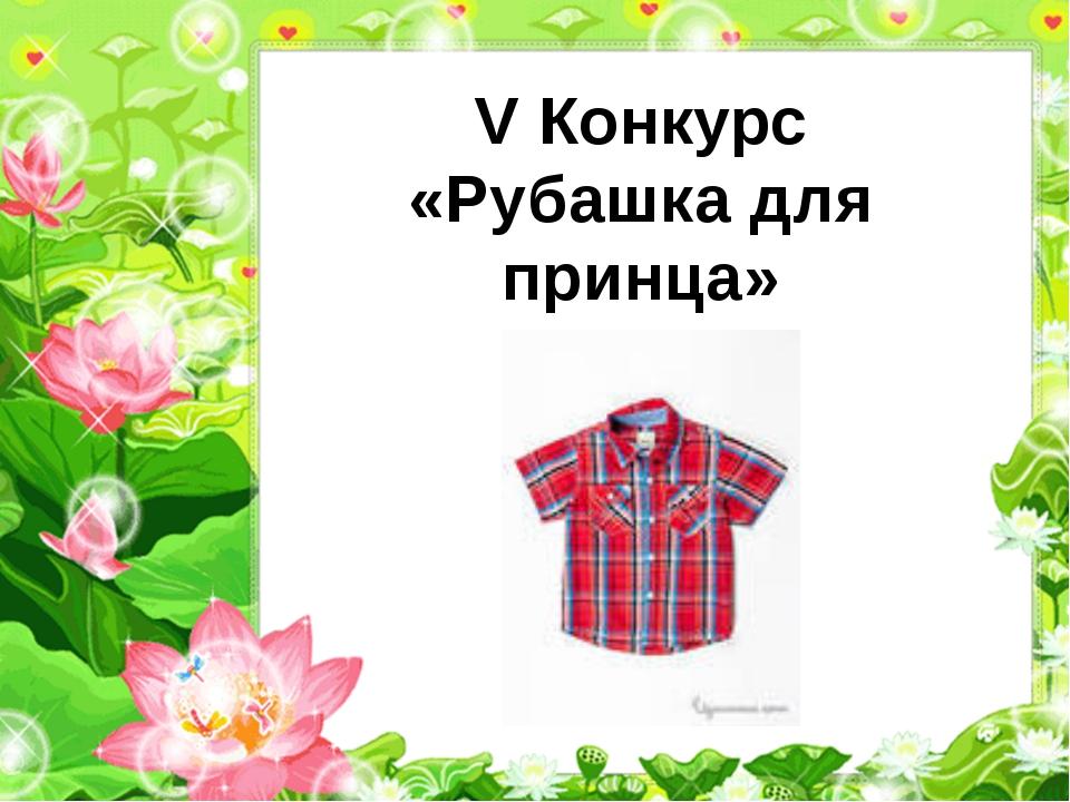 V Конкурс «Рубашка для принца»