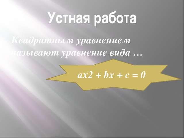 Устная работа Квадратным уравнением называют уравнение вида … ах2 + bx + c = 0