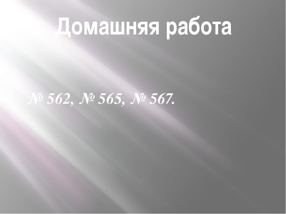 Домашняя работа № 562, № 565, № 567.