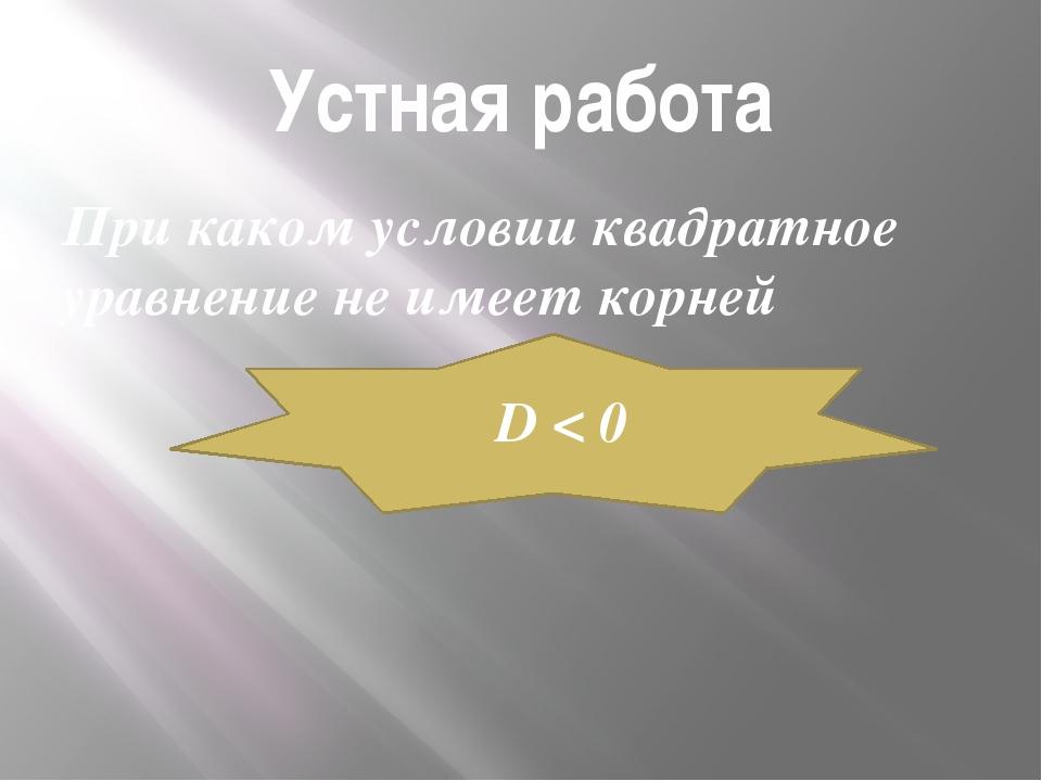 Устная работа При каком условии квадратное уравнение не имеет корней D < 0