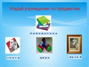 Угадай учреждение по предметам б и б л и о т е к а т е а т р ц и р к м у з е й