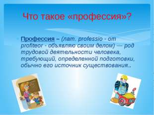 Профессия – (лат. professio - от profiteor - объявляю своим делом) — род труд