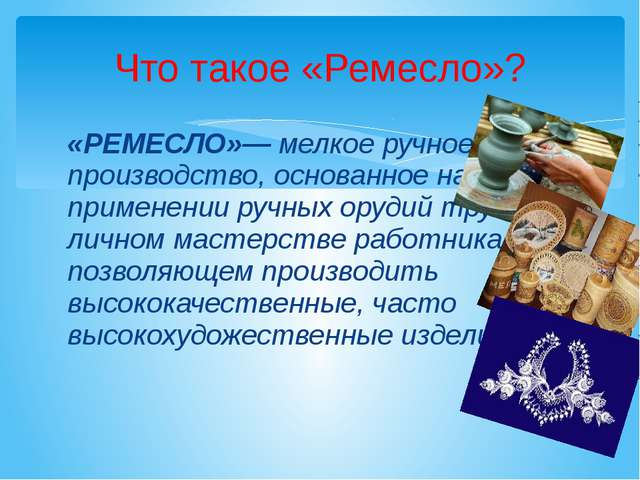 «РЕМЕСЛО»— мелкое ручное производство, основанное на применении ручных орудий...