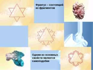 Одним из основных свойств является самоподобие Фрактус – состоящий из фрагмен