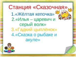 Станция «Сказочная» 1.«Жёлтая кепочка» 2.«Илья – царевич и серый волк» 3.«Гад
