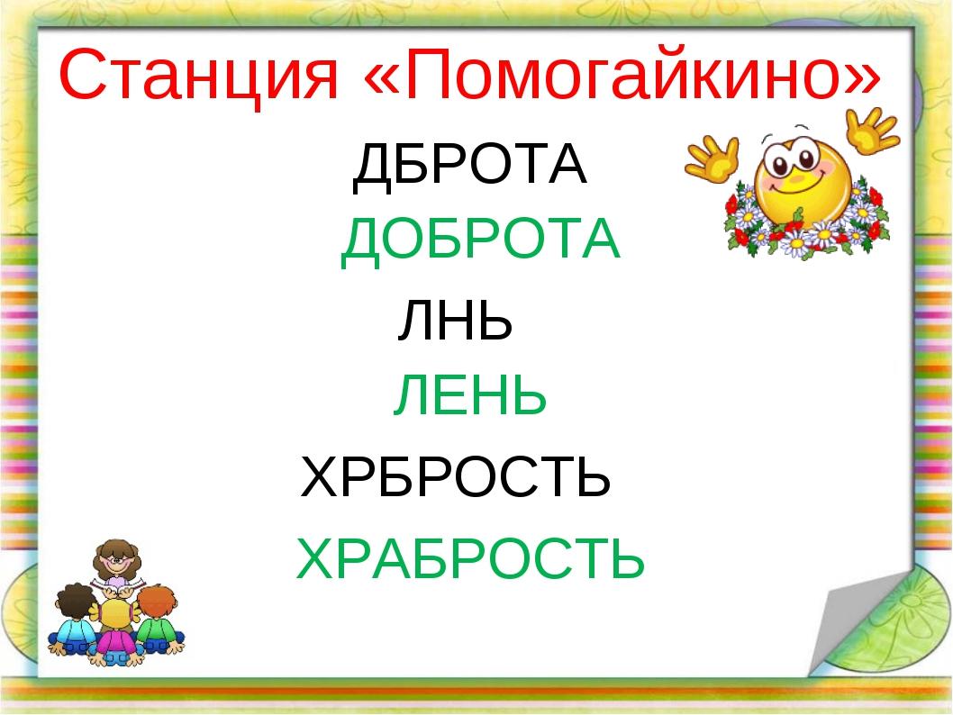 Станция «Помогайкино» ДБРОТА ЛНЬ ХРБРОСТЬ ДОБРОТА ЛЕНЬ ХРАБРОСТЬ