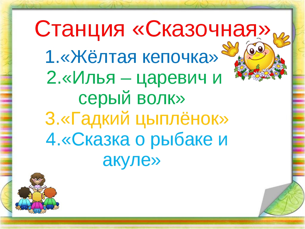 Станция «Сказочная» 1.«Жёлтая кепочка» 2.«Илья – царевич и серый волк» 3.«Гад...