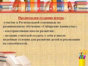 Центр развития «Узнай-ка!» Предпосылки создания центра : -участие в Региональ