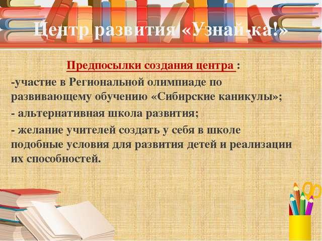 Центр развития «Узнай-ка!» Предпосылки создания центра : -участие в Региональ...