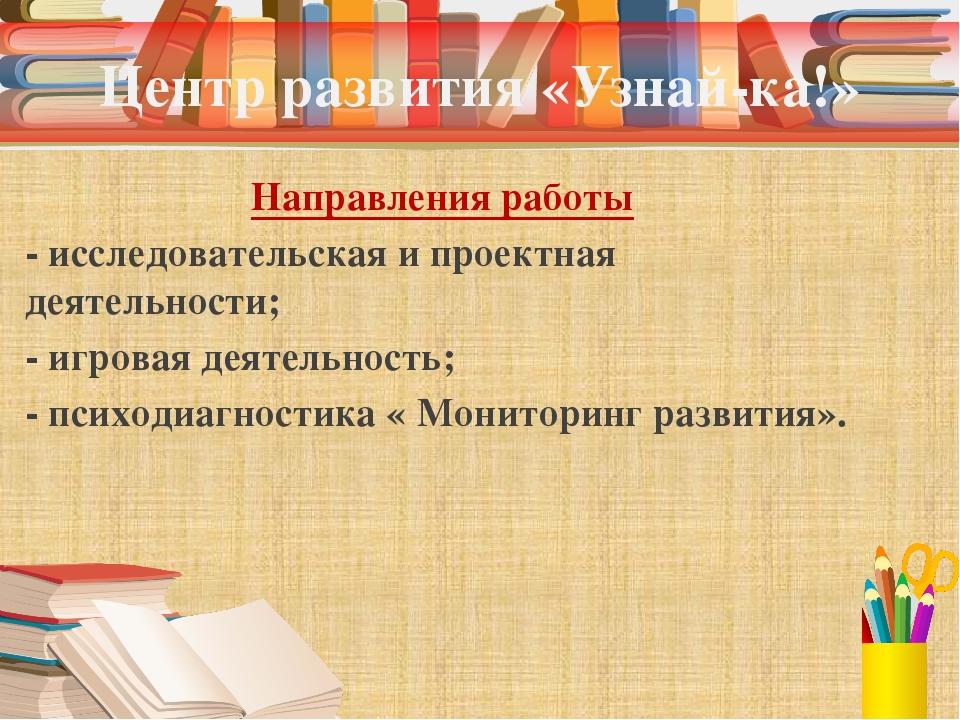 Центр развития «Узнай-ка!» Направления работы - исследовательская и проектная...