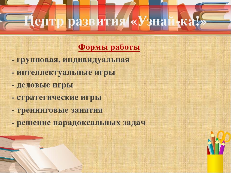 Центр развития «Узнай-ка!» Формы работы - групповая, индивидуальная - интелле...