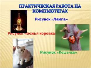 Рисунок «Лампа» Рисунок «Божья коровка» Рисунок «Кошечка»
