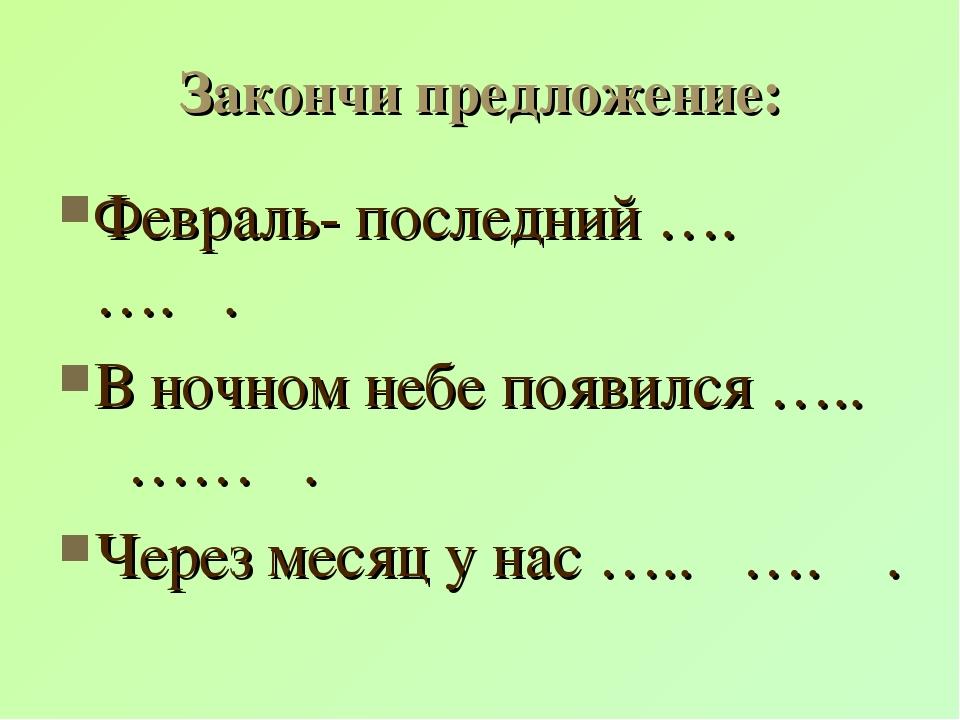 Закончи предложение: Февраль- последний …. …. . В ночном небе появился ….. ……...