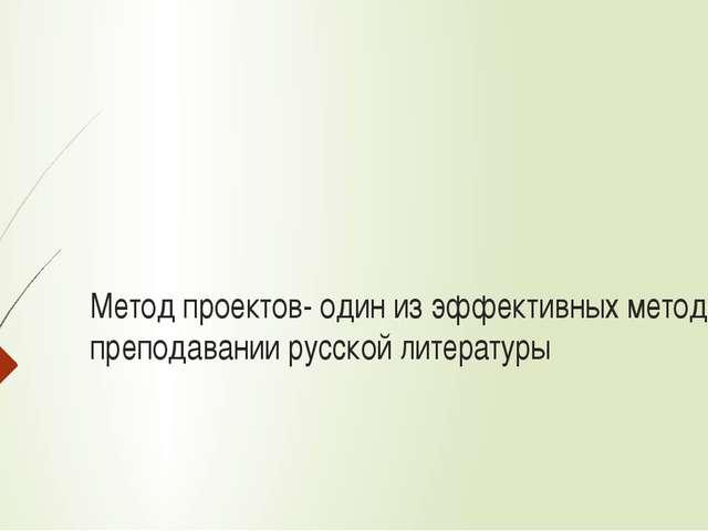 Метод проектов- один из эффективных методов в преподавании русской литературы