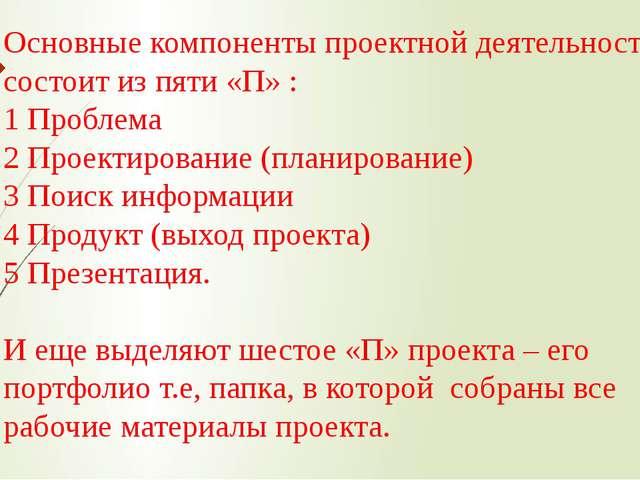 Основные компоненты проектной деятельности состоит из пяти «П» : 1 Проблема 2...