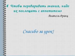 « Чтобы переваривать знания, надо их поглощать с аппетитом» Анатоль Франц Спа