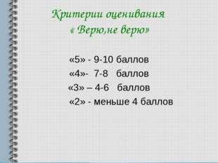 Критерии оценивания « Верю,не верю» «5» - 9-10 баллов «4»- 7-8 баллов «3» – 4