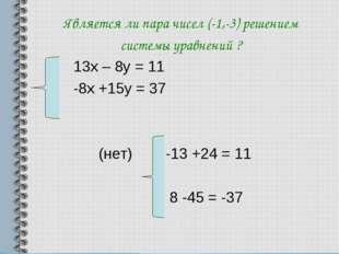 Является ли пара чисел (-1,-3) решением системы уравнений ? 13х – 8у = 11 -8х
