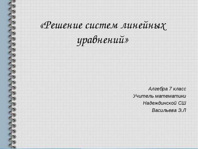 «Решение систем линейных уравнений» Алгебра 7 класс Учитель математики Надежд...