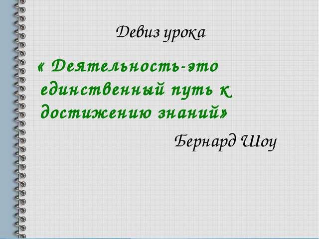 Девиз урока « Деятельность-это единственный путь к достижению знаний» Бернард...