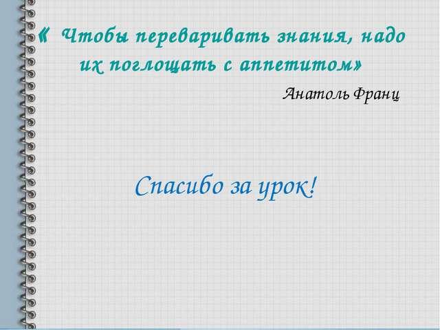 « Чтобы переваривать знания, надо их поглощать с аппетитом» Анатоль Франц Спа...