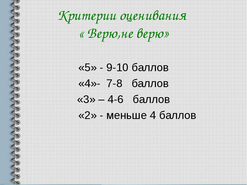 Критерии оценивания « Верю,не верю» «5» - 9-10 баллов «4»- 7-8 баллов «3» – 4...