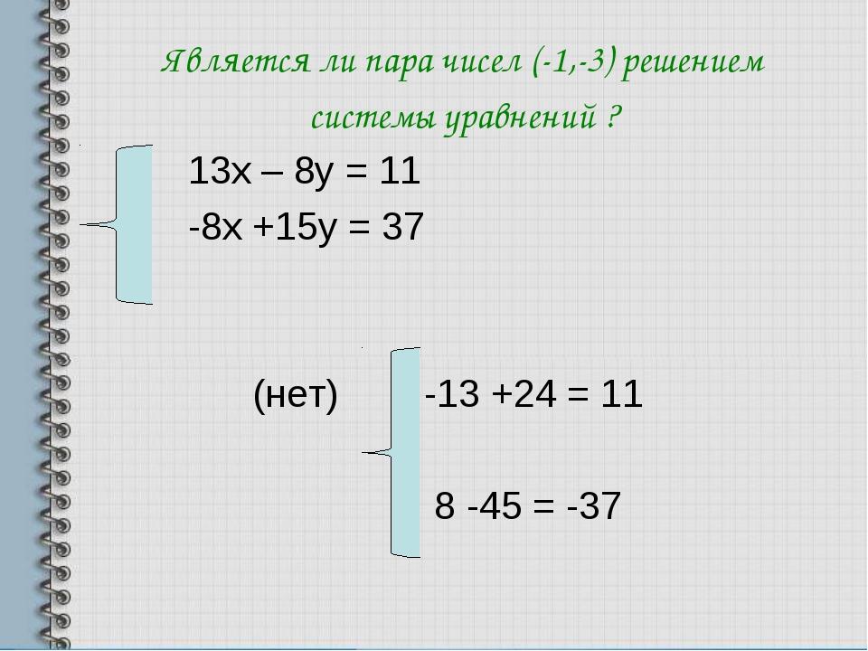Является ли пара чисел (-1,-3) решением системы уравнений ? 13х – 8у = 11 -8х...