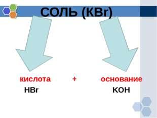 СОЛЬ (КBr) кислота + основание HBr KOH