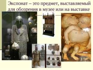 Экспонат – это предмет, выставляемый для обозрения в музее или на выставке