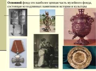 Основной фонд-это наиболее ценная часть музейного фонда, состоящая из подлинн