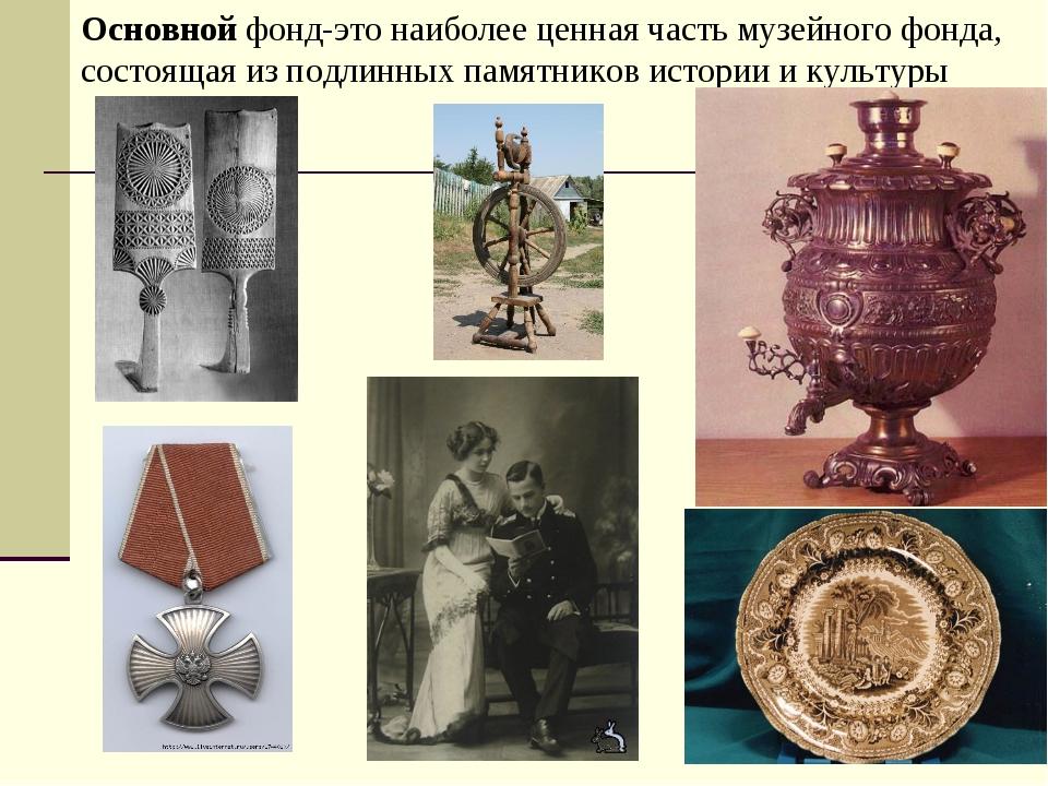 Основной фонд-это наиболее ценная часть музейного фонда, состоящая из подлинн...