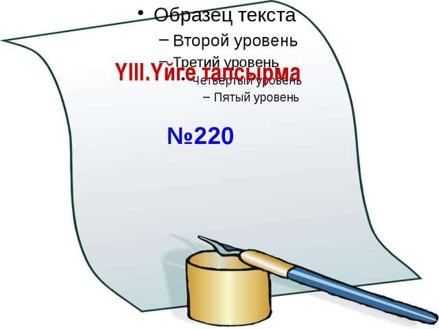 ҮІІІ.Үйге тапсырма №220 Ашық сабақтар