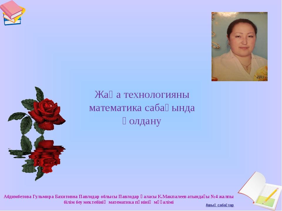 Жаңа технологияны математика сабағында қолдану Абдимбетова Гульмира Бахитовна...