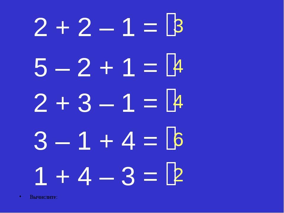 Вычислите: 2 + 3 – 1 =  5 – 2 + 1 =  3 4 2 2 + 2 – 1 =  1 + 4 – 3 =  3 –...