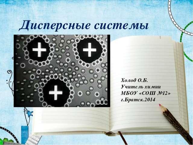 Дисперсные системы Холод О.Б. Учитель химии МБОУ «СОШ №12» г.Братск.2014