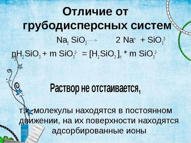 Отличие от грубодисперсных систем Na2 SiO3 2 Na+ + SiO32- nН2 SiO3 + m SiO32-...