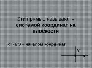 Эти прямые называют –системой координат на плоскости Точка О – началом коорди