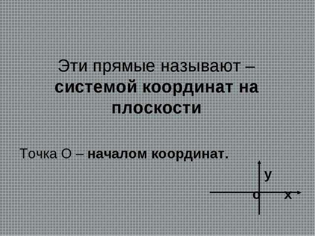 Эти прямые называют –системой координат на плоскости Точка О – началом коорди...