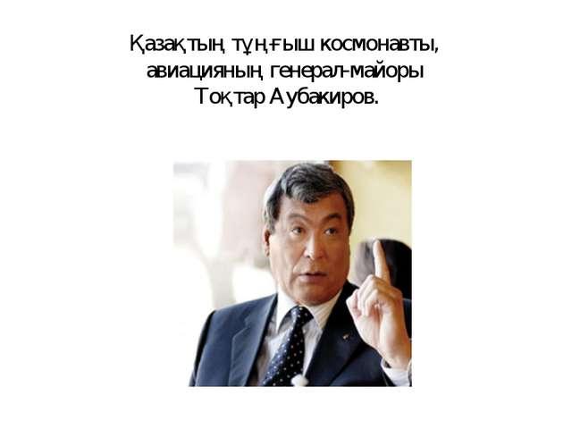 Қазақтың тұңғыш космонавты, авиацияның генерал-майоры Тоқтар Аубакиров.