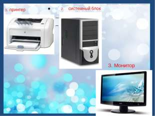 1. принтер 2. системный блок 3. Монитор