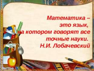 Математика – это язык, на котором говорят все точные науки. Н.И. Лобачевский