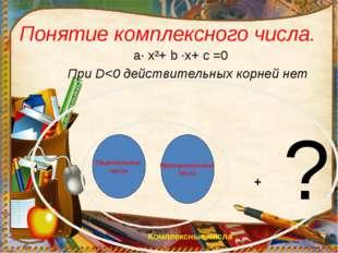 Понятие комплексного числа. a· x²+ b ·x+ c =0 При D