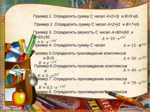 Пример 1. Определить сумму С чисел А=2+3j и В=5+j6. Пример 2. Определить сумм