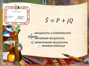 –мощность в комплексной форме, - мнимая единица - активная мощность, Q- реак