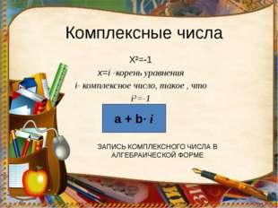 Комплексные числа Х²=-1 х=i -корень уравнения i- комплексное число, такое , ч